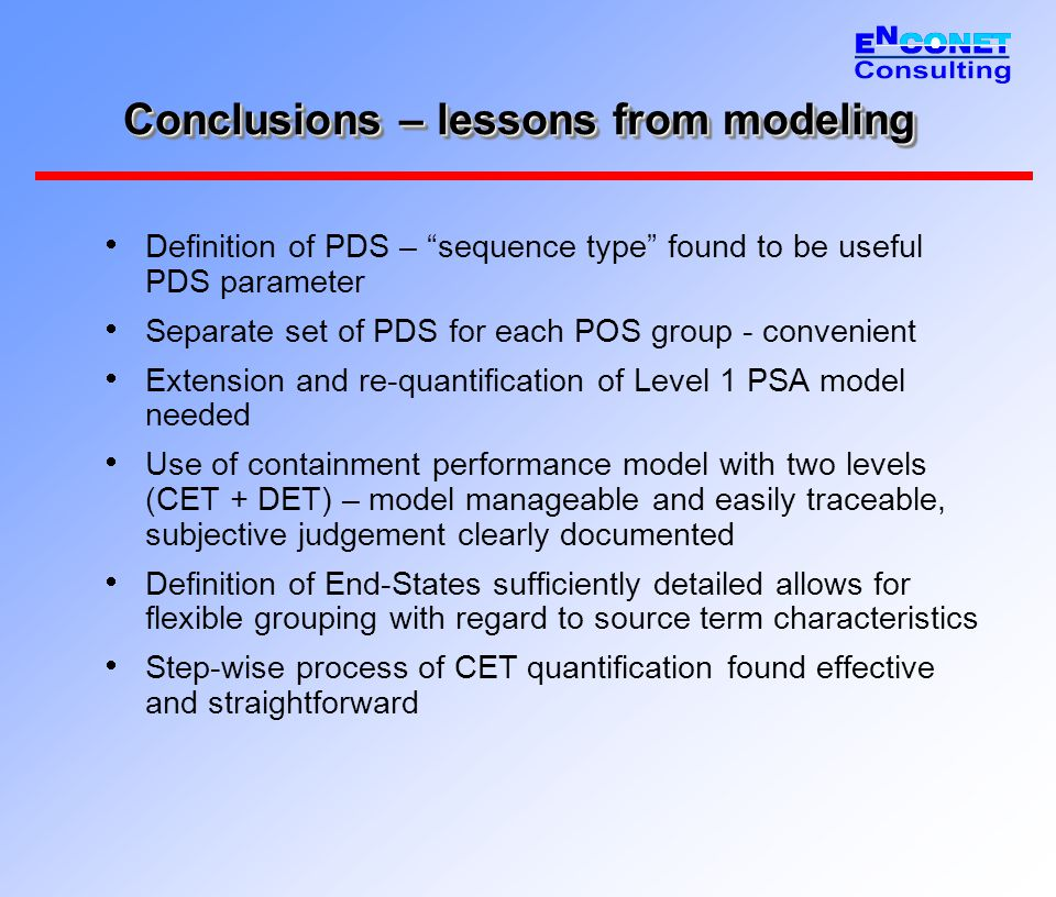 Conclusions – lessons from modeling  Definition of PDS – sequence type found to be useful PDS parameter  Separate set of PDS for each POS group - convenient  Extension and re-quantification of Level 1 PSA model needed  Use of containment performance model with two levels (CET + DET) – model manageable and easily traceable, subjective judgement clearly documented  Definition of End-States sufficiently detailed allows for flexible grouping with regard to source term characteristics  Step-wise process of CET quantification found effective and straightforward