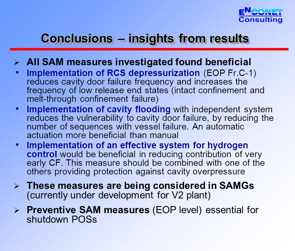 Conclusions – insights from results  All SAM measures investigated found beneficial  Implementation of RCS depressurization (EOP Fr.C-1) reduces cavity door failure frequency and increases the frequency of low release end states (intact confinement and melt-through confinement failure)  Implementation of cavity flooding with independent system reduces the vulnerability to cavity door failure, by reducing the number of sequences with vessel failure.