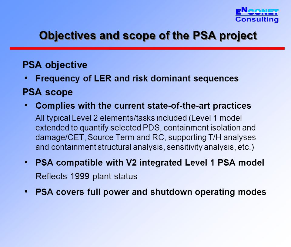 Objectives and scope of the PSA project PSA objective  Frequency of LER and risk dominant sequences PSA scope  Complies with the current state-of-th