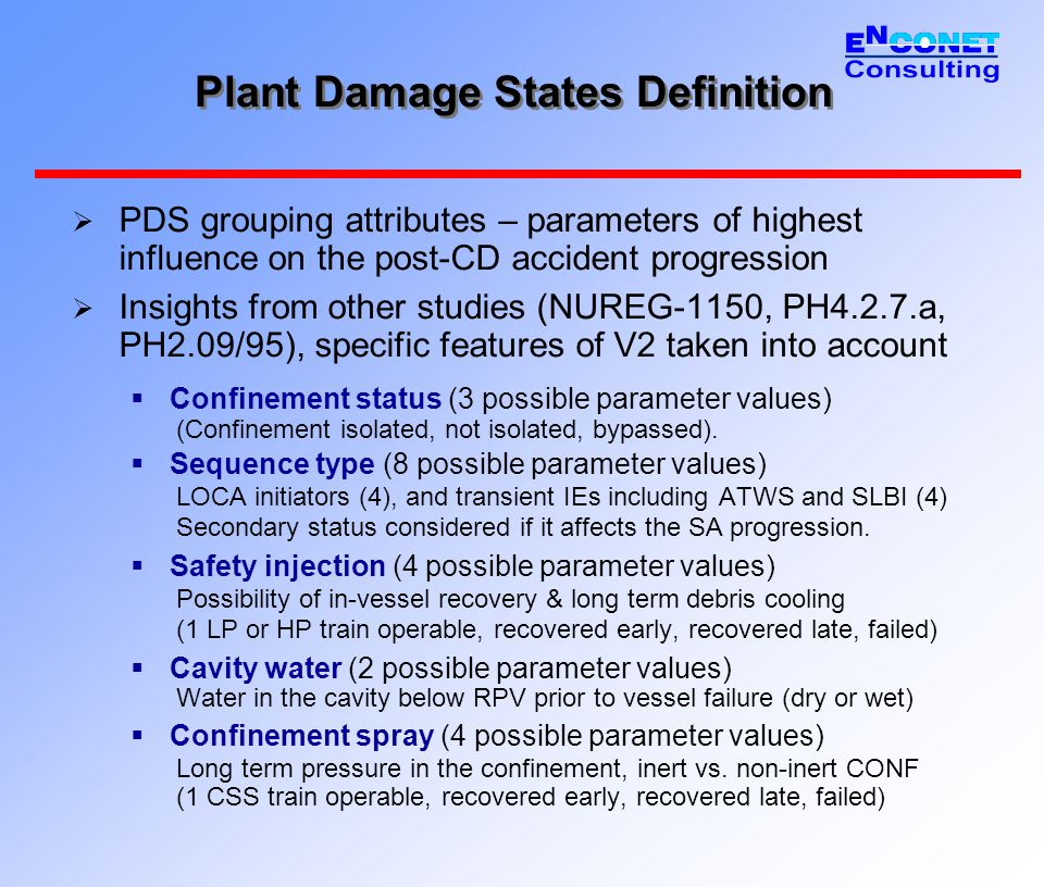 Plant Damage States Definition  PDS grouping attributes – parameters of highest influence on the post-CD accident progression  Insights from other studies (NUREG-1150, PH4.2.7.a, PH2.09/95), specific features of V2 taken into account  Confinement status (3 possible parameter values) (Confinement isolated, not isolated, bypassed).