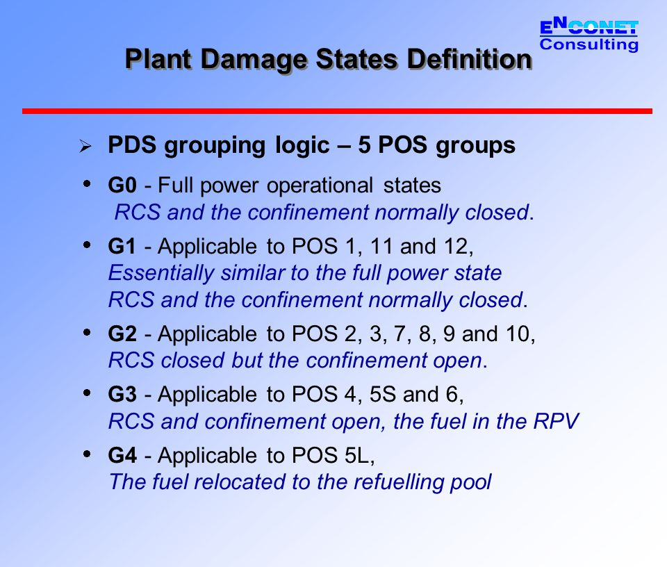 Plant Damage States Definition  Sequence type – important PDS parameter  Influence on RCS pressure and CONT pressure  Categorization based on plant specific thermal hydraulic analyses  Parameter values (full power):  L1 - LOCA 7-20 mm without FW (potential IR + CAV overpressurization)  L2 - LOCA 20-40 mm without FW (no IR, potential CAV overpressurization)  L3 - LOCA 7-40 mm with FW (no IR, potential CAV overpressurization)  L4 – LOCA 7-40 with FW and APR (aggressive SG bleed) and LOCA 40-500 mm (no IR, no CAV overpr., LPSI can inject before VF)  T1 - Reactivity transients / ATWS (potential CAV overpressurization)  T2 - Transients without FW (potential CAV overpressurization)  T3 - Steam line break (SLB) inside confinement (CONT press.