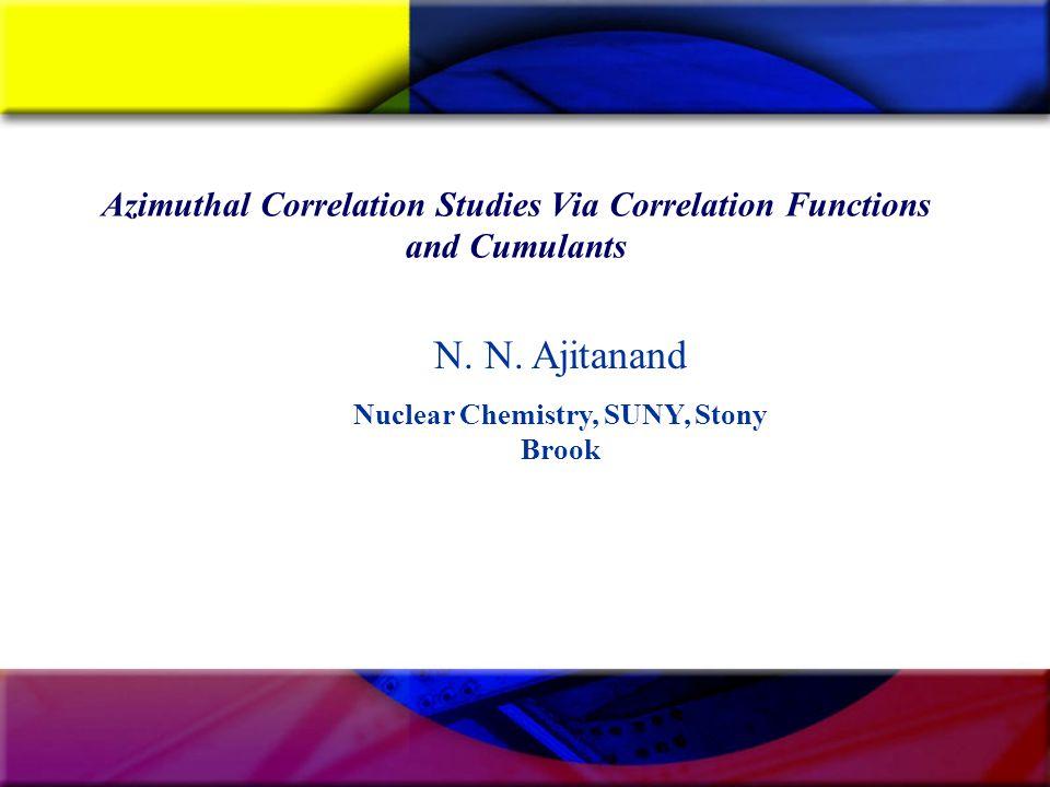 Azimuthal Correlation Studies Via Correlation Functions and Cumulants N. N. Ajitanand Nuclear Chemistry, SUNY, Stony Brook