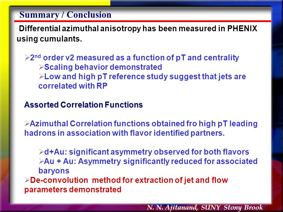 N. N. Ajitanand, SUNY Stony Brook Summary / Conclusion Differential azimuthal anisotropy has been measured in PHENIX using cumulants.  2 nd order v2