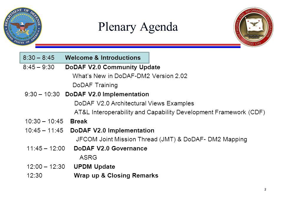 Plenary Agenda 8:30 – 8:45 Welcome & Introductions 8:45 – 9:30 DoDAF V2.0 Community Update What's New in DoDAF-DM2 Version 2.02 DoDAF Training 9:30 – 10:30 DoDAF V2.0 Implementation DoDAF V2.0 Architectural Views Examples AT&L Interoperability and Capability Development Framework (CDF) 10:30 – 10:45 Break 10:45 – 11:45 DoDAF V2.0 Implementation JFCOM Joint Mission Thread (JMT) & DoDAF- DM2 Mapping 11:45 – 12:00 DoDAF V2.0 Governance ASRG 12:00 – 12:30 UPDM Update 12:30 Wrap up & Closing Remarks 2