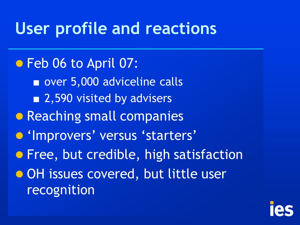 User profile and reactions Feb 06 to April 07: ■ over 5,000 adviceline calls ■ 2,590 visited by advisers Reaching small companies 'Improvers' versus 'starters' Free, but credible, high satisfaction OH issues covered, but little user recognition