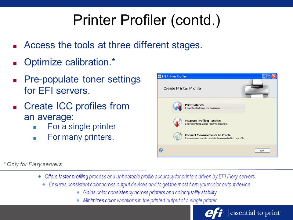 Printer Profiler (contd.) Offers faster profiling process and unbeatable profile accuracy for printers driven by EFI Fiery servers. Ensures consistent