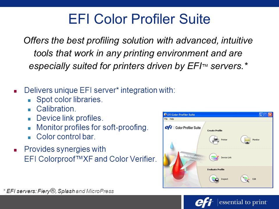 EFI Color Profiler Suite Delivers unique EFI server* integration with: Spot color libraries. Calibration. Device link profiles. Monitor profiles for s