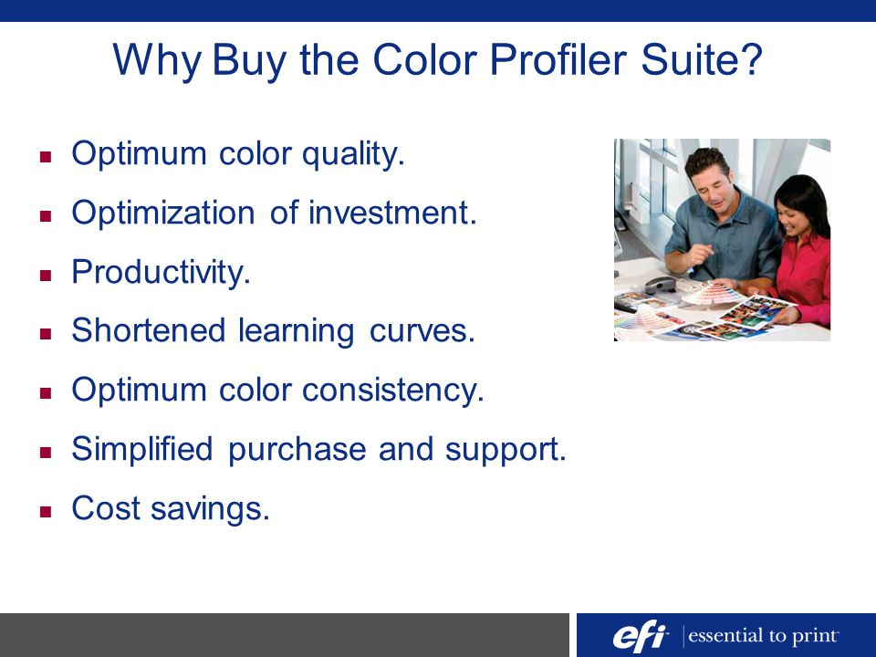 Why Buy the Color Profiler Suite? Optimum color quality. Optimization of investment. Productivity. Shortened learning curves. Optimum color consistenc