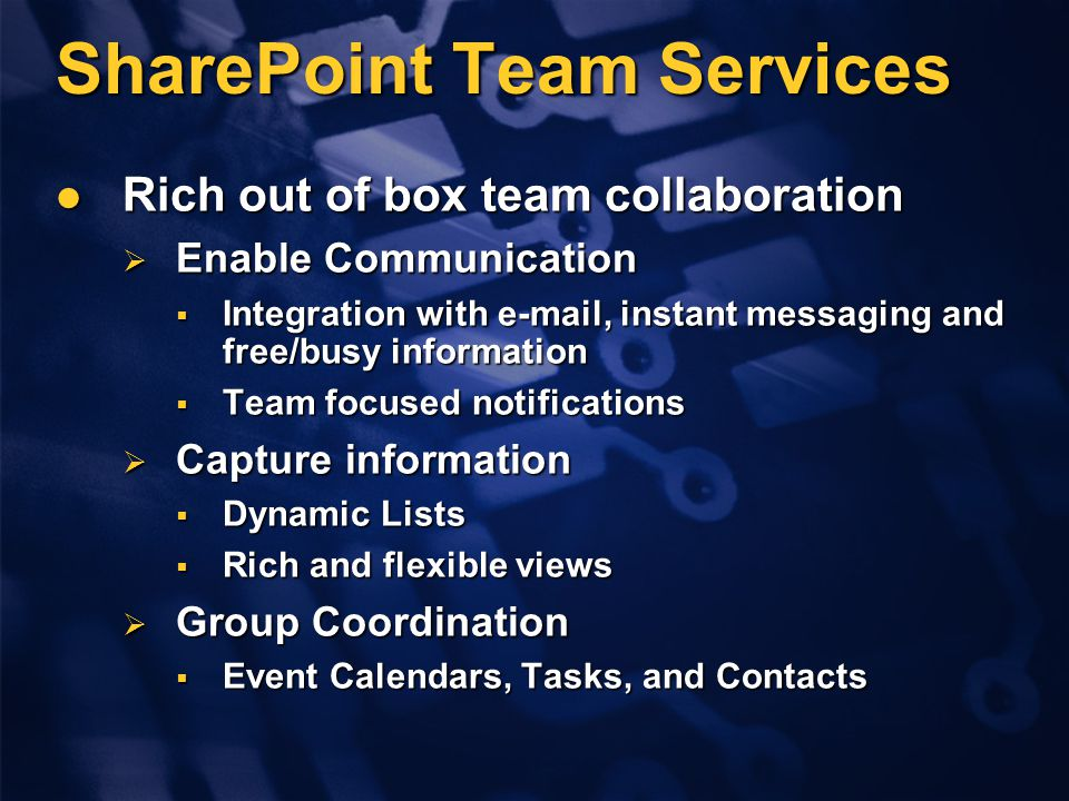 SharePoint Team Services Rich out of box team collaboration Rich out of box team collaboration  Enable Communication  Integration with e-mail, instant messaging and free/busy information  Team focused notifications  Capture information  Dynamic Lists  Rich and flexible views  Group Coordination  Event Calendars, Tasks, and Contacts