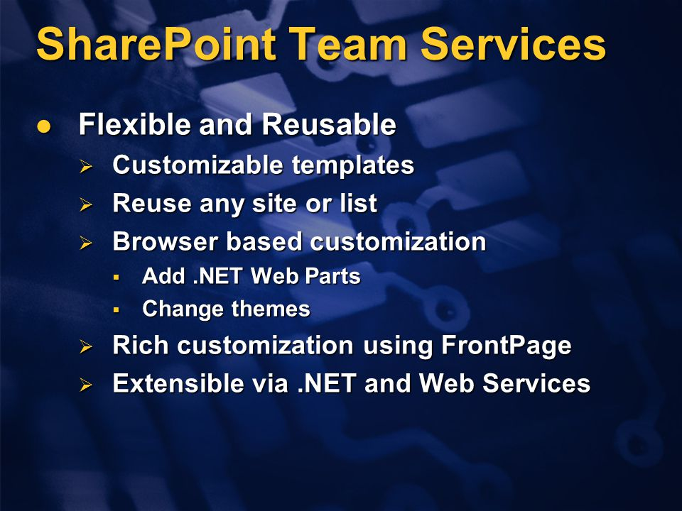 SharePoint Team Services Flexible and Reusable Flexible and Reusable  Customizable templates  Reuse any site or list  Browser based customization  Add.NET Web Parts  Change themes  Rich customization using FrontPage  Extensible via.NET and Web Services