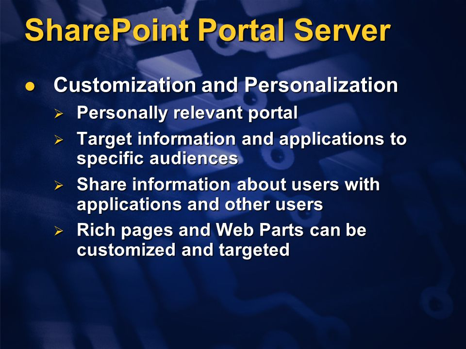 SharePoint Portal Server Customization and Personalization Customization and Personalization  Personally relevant portal  Target information and applications to specific audiences  Share information about users with applications and other users  Rich pages and Web Parts can be customized and targeted