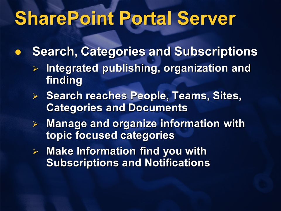 SharePoint Portal Server Search, Categories and Subscriptions Search, Categories and Subscriptions  Integrated publishing, organization and finding  Search reaches People, Teams, Sites, Categories and Documents  Manage and organize information with topic focused categories  Make Information find you with Subscriptions and Notifications