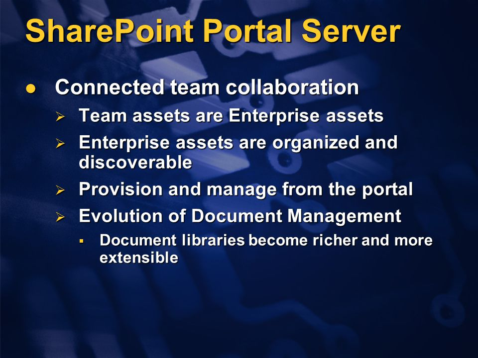 SharePoint Portal Server Connected team collaboration Connected team collaboration  Team assets are Enterprise assets  Enterprise assets are organized and discoverable  Provision and manage from the portal  Evolution of Document Management  Document libraries become richer and more extensible