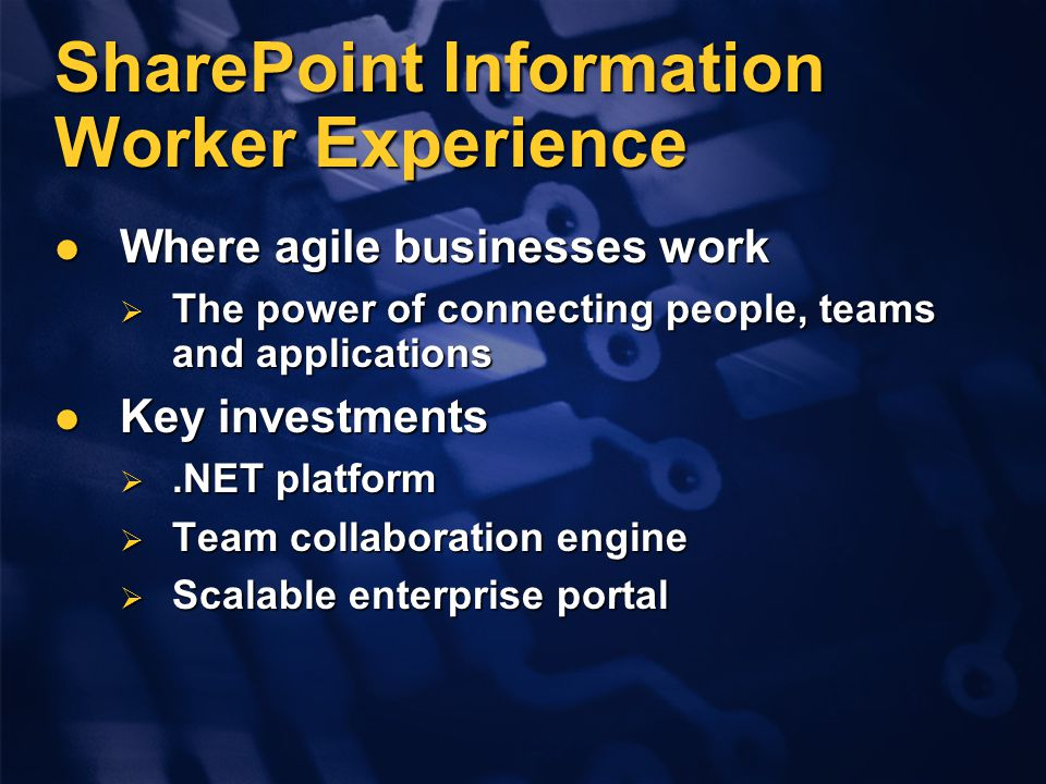 SharePoint Information Worker Experience Where agile businesses work Where agile businesses work  The power of connecting people, teams and applications Key investments Key investments .NET platform  Team collaboration engine  Scalable enterprise portal