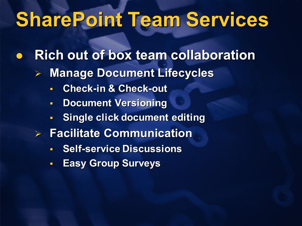 SharePoint Team Services Rich out of box team collaboration Rich out of box team collaboration  Manage Document Lifecycles  Check-in & Check-out  D
