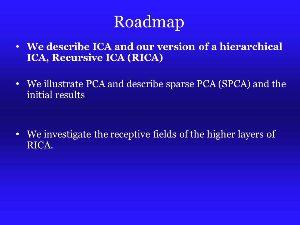 Roadmap We describe ICA and our version of a hierarchical ICA, Recursive ICA (RICA) We illustrate PCA and describe sparse PCA (SPCA) and the initial results We investigate the receptive fields of the higher layers of RICA.
