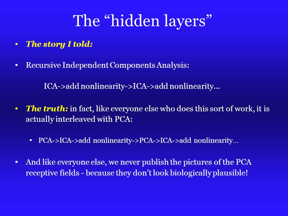 The hidden layers The story I told: Recursive Independent Components Analysis: ICA->add nonlinearity->ICA->add nonlinearity… The truth: in fact, like everyone else who does this sort of work, it is actually interleaved with PCA: PCA->ICA->add nonlinearity->PCA->ICA->add nonlinearity… And like everyone else, we never publish the pictures of the PCA receptive fields - because they don't look biologically plausible!