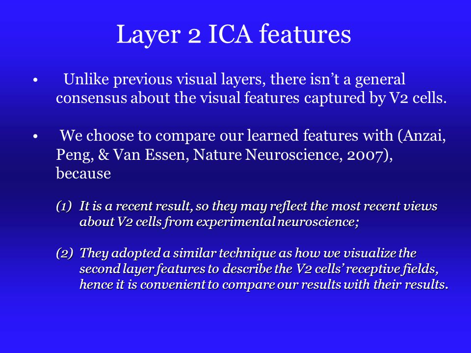 Layer 2 ICA features Unlike previous visual layers, there isn't a general consensus about the visual features captured by V2 cells.