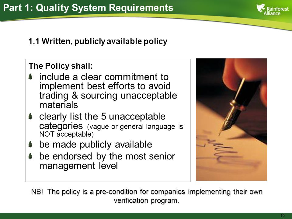 15 Part 1: Quality System Requirements 1.1 Written, publicly available policy The Policy shall: include a clear commitment to implement best efforts to avoid trading & sourcing unacceptable materials clearly list the 5 unacceptable categories (vague or general language is NOT acceptable) be made publicly available be endorsed by the most senior management level NB.