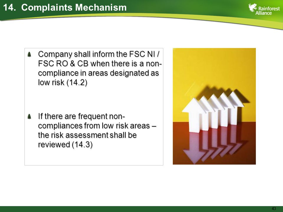43 Company shall inform the FSC NI / FSC RO & CB when there is a non- compliance in areas designated as low risk (14.2) If there are frequent non- compliances from low risk areas – the risk assessment shall be reviewed (14.3) 14.