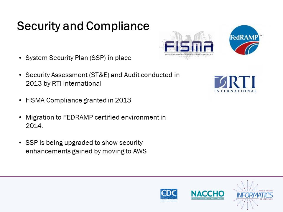 Security and Compliance System Security Plan (SSP) in place Security Assessment (ST&E) and Audit conducted in 2013 by RTI International FISMA Complian
