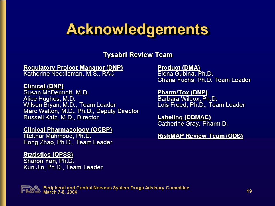 Peripheral and Central Nervous System Drugs Advisory Committee March 7-8, 2006 19 AcknowledgementsAcknowledgements Tysabri Review Team Regulatory Proj