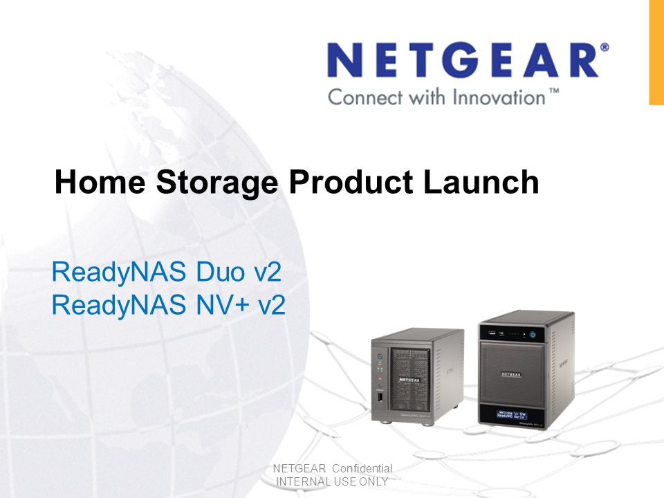Home Storage Product Launch ReadyNAS Duo v2 ReadyNAS NV+ v2 NETGEAR Confidential INTERNAL USE ONLY