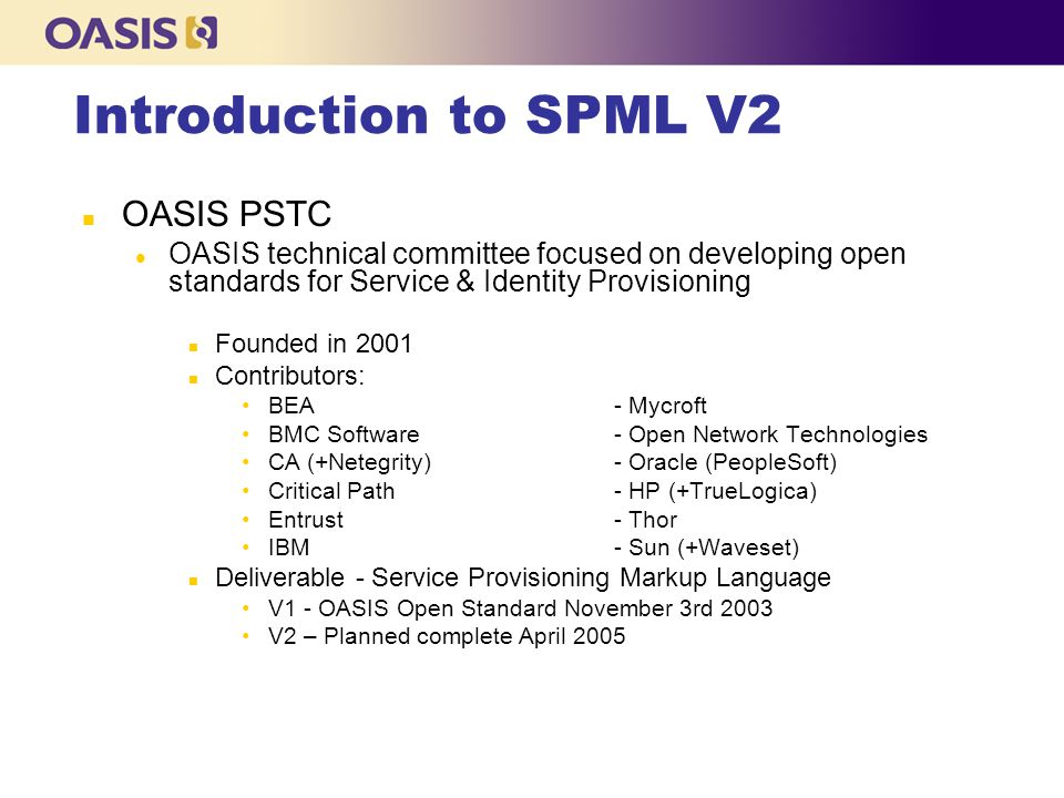 n OASIS PSTC l OASIS technical committee focused on developing open standards for Service & Identity Provisioning n Founded in 2001 n Contributors: BEA- Mycroft BMC Software- Open Network Technologies CA (+Netegrity)- Oracle (PeopleSoft) Critical Path- HP (+TrueLogica) Entrust- Thor IBM - Sun (+Waveset) n Deliverable - Service Provisioning Markup Language V1 - OASIS Open Standard November 3rd 2003 V2 – Planned complete April 2005