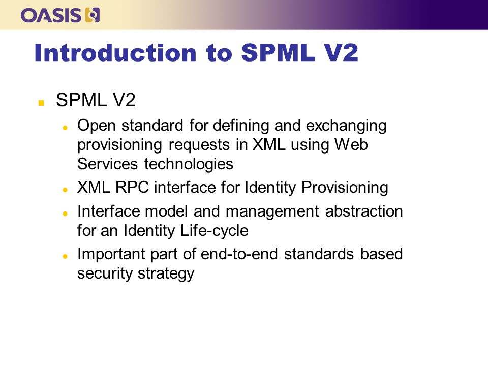 Introduction to SPML V2 n SPML V2 l Open standard for defining and exchanging provisioning requests in XML using Web Services technologies l XML RPC interface for Identity Provisioning l Interface model and management abstraction for an Identity Life-cycle l Important part of end-to-end standards based security strategy