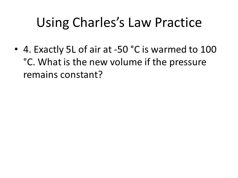 Using Charles's Law Practice 4. Exactly 5L of air at -50 °C is warmed to 100 °C. What is the new volume if the pressure remains constant?