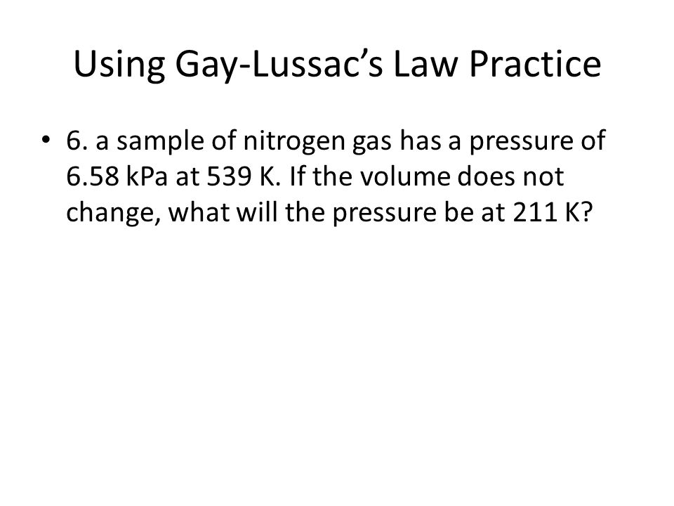Using Gay-Lussac's Law Practice 6. a sample of nitrogen gas has a pressure of 6.58 kPa at 539 K. If the volume does not change, what will the pressure
