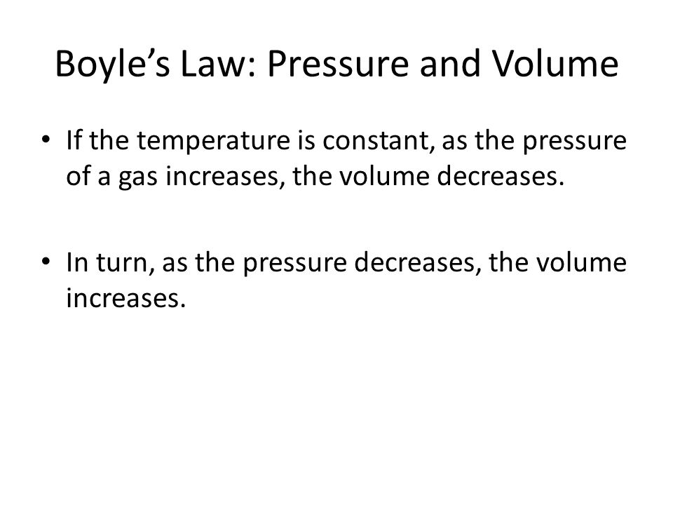 Boyle's Law: Pressure and Volume If the temperature is constant, as the pressure of a gas increases, the volume decreases. In turn, as the pressure de