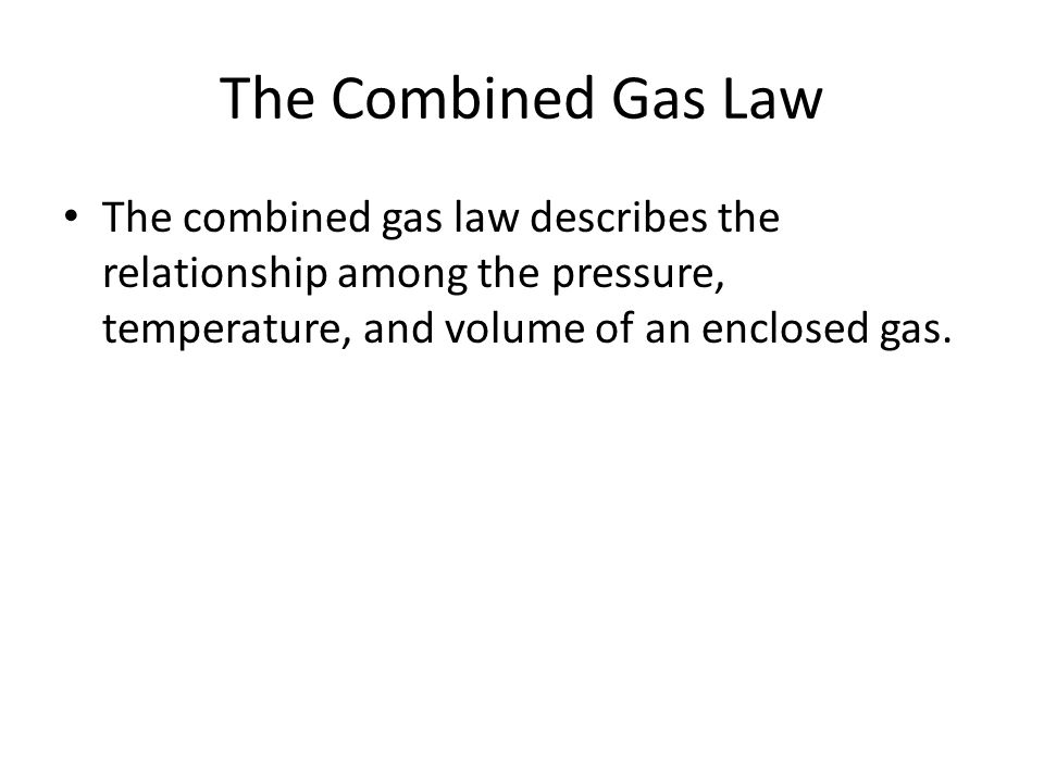 The Combined Gas Law The combined gas law describes the relationship among the pressure, temperature, and volume of an enclosed gas.