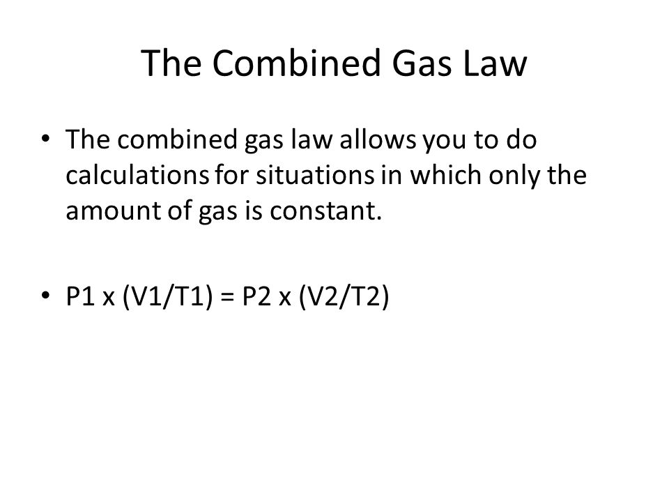 The Combined Gas Law The combined gas law allows you to do calculations for situations in which only the amount of gas is constant. P1 x (V1/T1) = P2