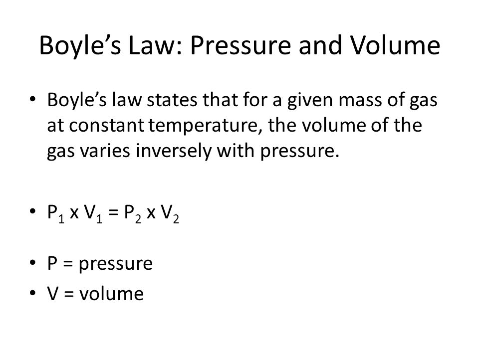 Boyle's Law: Pressure and Volume Boyle's law states that for a given mass of gas at constant temperature, the volume of the gas varies inversely with