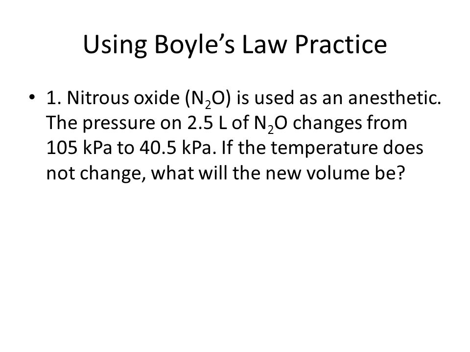 Using Boyle's Law Practice 1. Nitrous oxide (N 2 O) is used as an anesthetic. The pressure on 2.5 L of N 2 O changes from 105 kPa to 40.5 kPa. If the