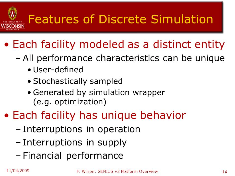 Features of Discrete Simulation Each facility modeled as a distinct entity –All performance characteristics can be unique User-defined Stochastically sampled Generated by simulation wrapper (e.g.