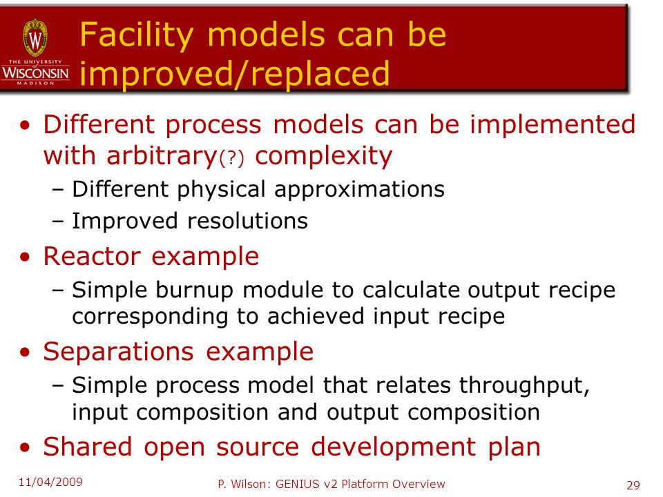 Facility models can be improved/replaced Different process models can be implemented with arbitrary ( ) complexity –Different physical approximations –Improved resolutions Reactor example –Simple burnup module to calculate output recipe corresponding to achieved input recipe Separations example –Simple process model that relates throughput, input composition and output composition Shared open source development plan 11/04/2009 P.