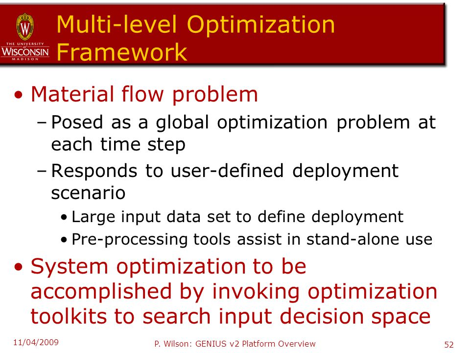 Multi-level Optimization Framework Material flow problem –Posed as a global optimization problem at each time step –Responds to user-defined deployment scenario Large input data set to define deployment Pre-processing tools assist in stand-alone use System optimization to be accomplished by invoking optimization toolkits to search input decision space 11/04/2009 P.