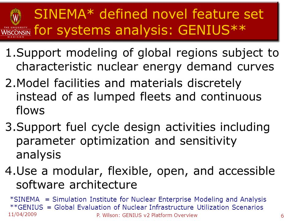 SINEMA* defined novel feature set for systems analysis: GENIUS** 1.Support modeling of global regions subject to characteristic nuclear energy demand curves 2.Model facilities and materials discretely instead of as lumped fleets and continuous flows 3.Support fuel cycle design activities including parameter optimization and sensitivity analysis 4.Use a modular, flexible, open, and accessible software architecture *SINEMA = Simulation Institute for Nuclear Enterprise Modeling and Analysis **GENIUS = Global Evaluation of Nuclear Infrastructure Utilization Scenarios 11/04/2009 P.