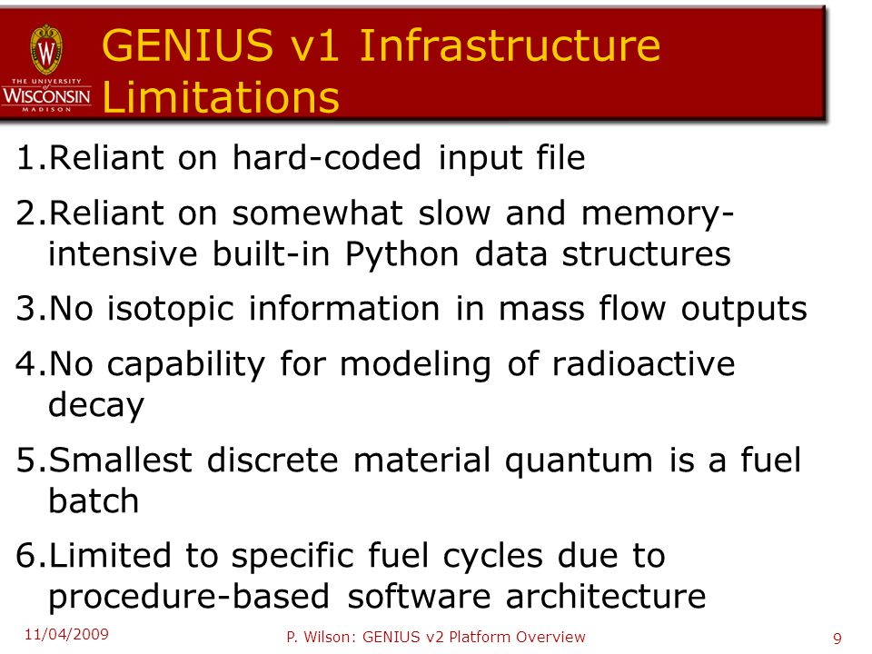 GENIUS v1 Infrastructure Limitations 1.Reliant on hard-coded input file 2.Reliant on somewhat slow and memory- intensive built-in Python data structures 3.No isotopic information in mass flow outputs 4.No capability for modeling of radioactive decay 5.Smallest discrete material quantum is a fuel batch 6.Limited to specific fuel cycles due to procedure-based software architecture 11/04/2009 P.