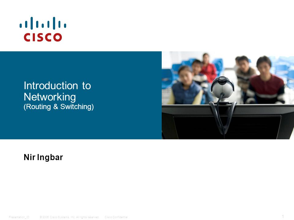 © 2006 Cisco Systems, Inc. All rights reserved.Cisco ConfidentialPresentation_ID 1 Nir Ingbar Introduction to Networking (Routing & Switching)