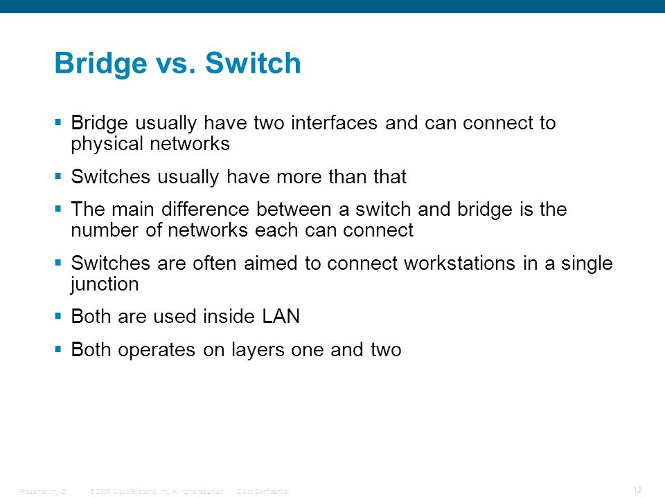 © 2006 Cisco Systems, Inc. All rights reserved.Cisco ConfidentialPresentation_ID 12 Bridge vs. Switch  Bridge usually have two interfaces and can con