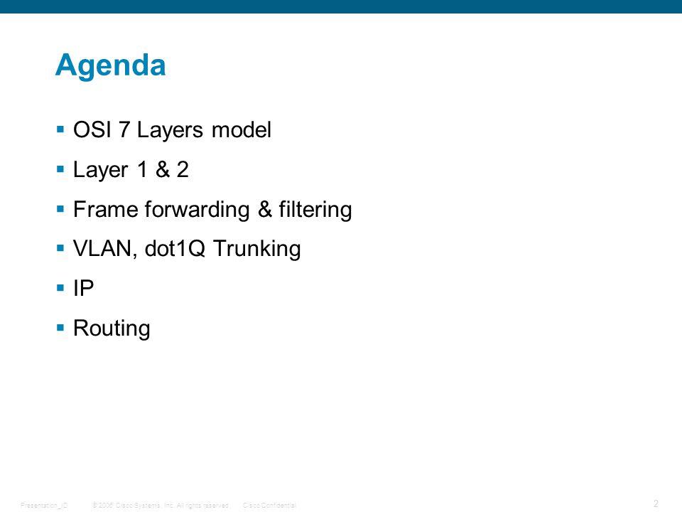 © 2006 Cisco Systems, Inc. All rights reserved.Cisco ConfidentialPresentation_ID 2 Agenda  OSI 7 Layers model  Layer 1 & 2  Frame forwarding & filt