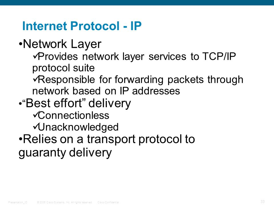 © 2006 Cisco Systems, Inc. All rights reserved.Cisco ConfidentialPresentation_ID 33 Internet Protocol - IP Network Layer Provides network layer servic