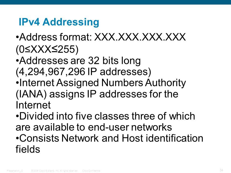 © 2006 Cisco Systems, Inc. All rights reserved.Cisco ConfidentialPresentation_ID 34 IPv4 Addressing Address format: XXX.XXX.XXX.XXX (0≤XXX ≤ 255) Addr