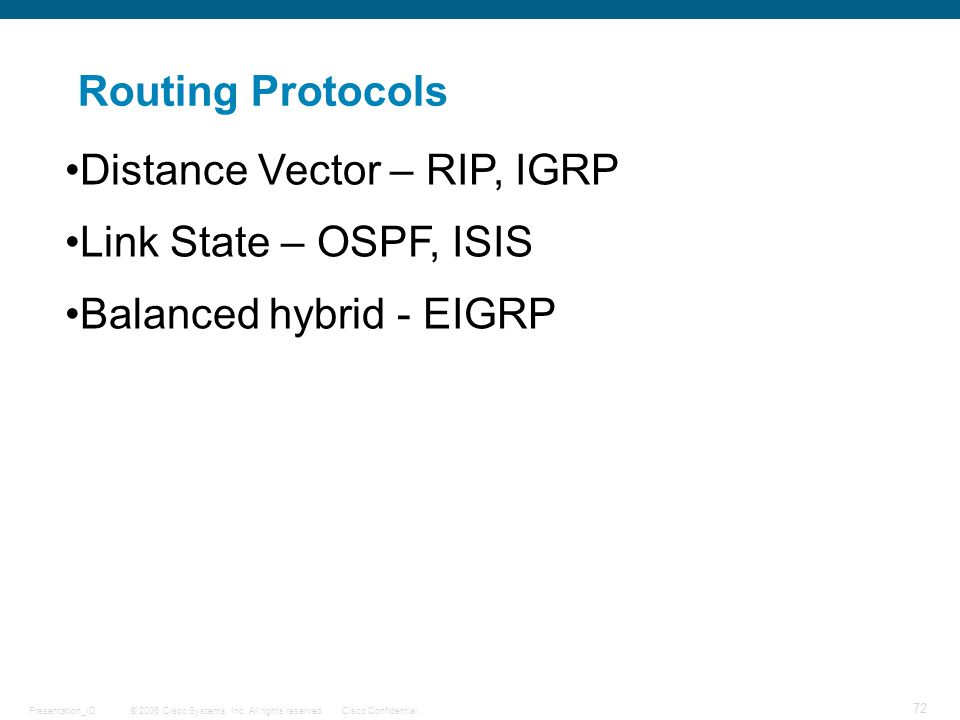 © 2006 Cisco Systems, Inc. All rights reserved.Cisco ConfidentialPresentation_ID 72 Routing Protocols Distance Vector – RIP, IGRP Link State – OSPF, I