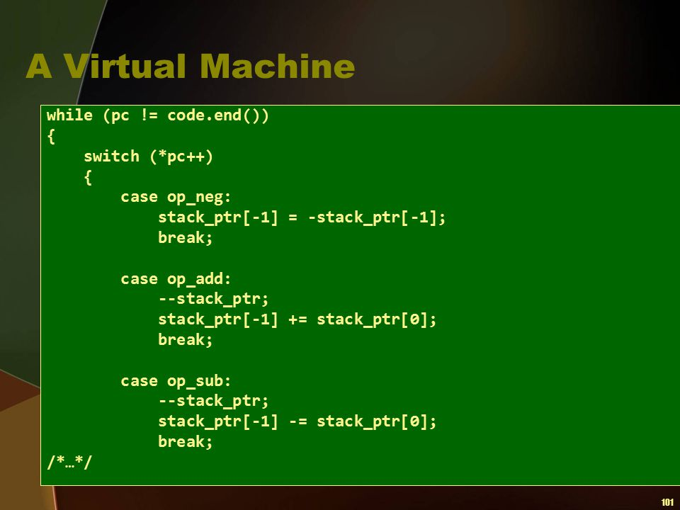101 A Virtual Machine while (pc != code.end()) { switch (*pc++) { case op_neg: stack_ptr[-1] = -stack_ptr[-1]; break; case op_add: --stack_ptr; stack_