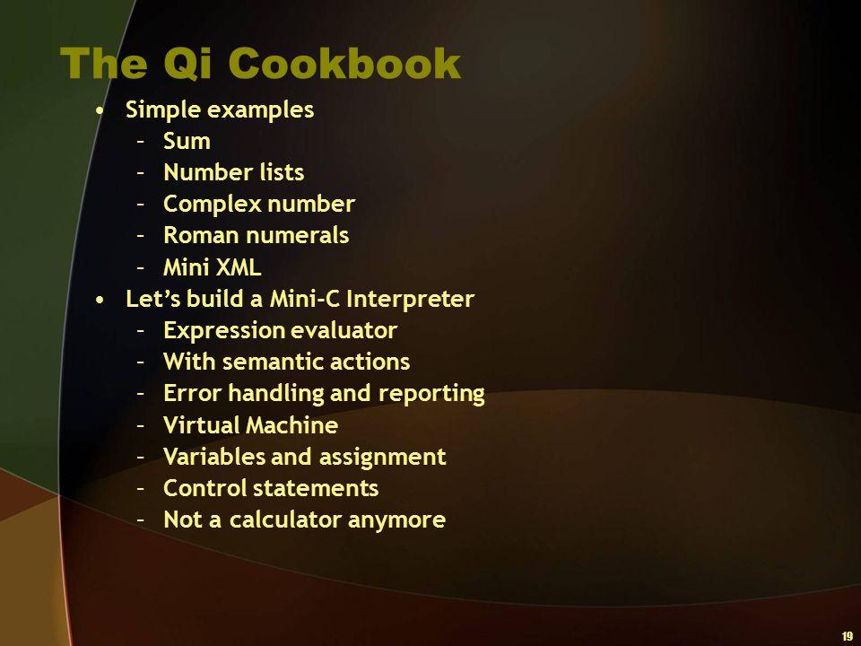 19 The Qi Cookbook Simple examples –Sum –Number lists –Complex number –Roman numerals –Mini XML Let's build a Mini-C Interpreter –Expression evaluator