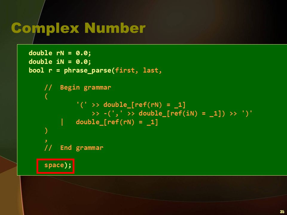 35 Complex Number double rN = 0.0; double iN = 0.0; bool r = phrase_parse(first, last, // Begin grammar ( '(' >> double_[ref(rN) = _1] >> -(',' >> dou